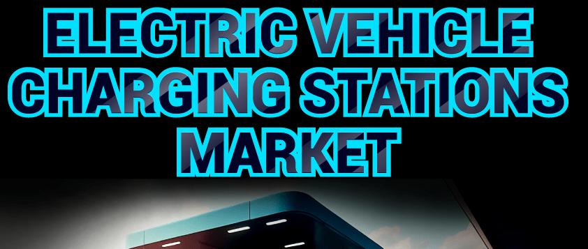Electric Vehicle (EV) Charging Stations Market