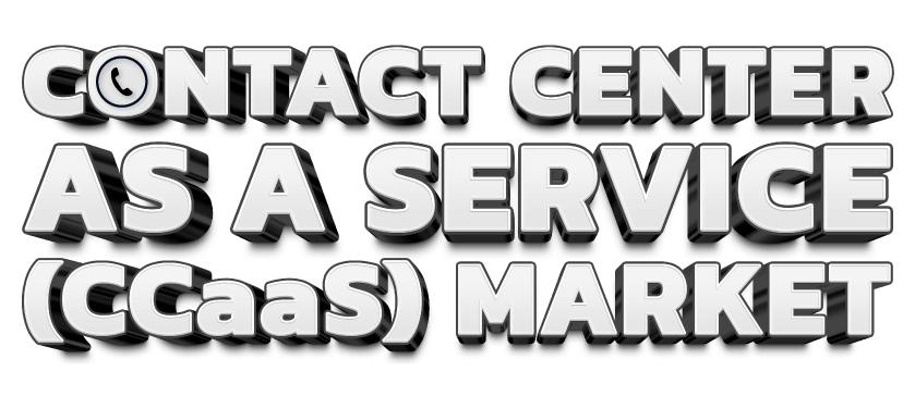 Contact Center as a Service (CCaaS) Market